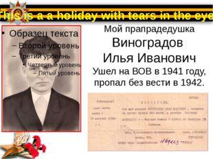Мой прапрадедушка Виноградов Илья Иванович Ушел на ВОВ в 1941 году, пропал бе