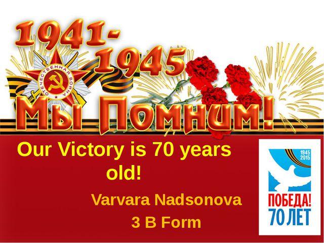 Our Victory is 70 years old! Varvara Nadsonova 3 B Form