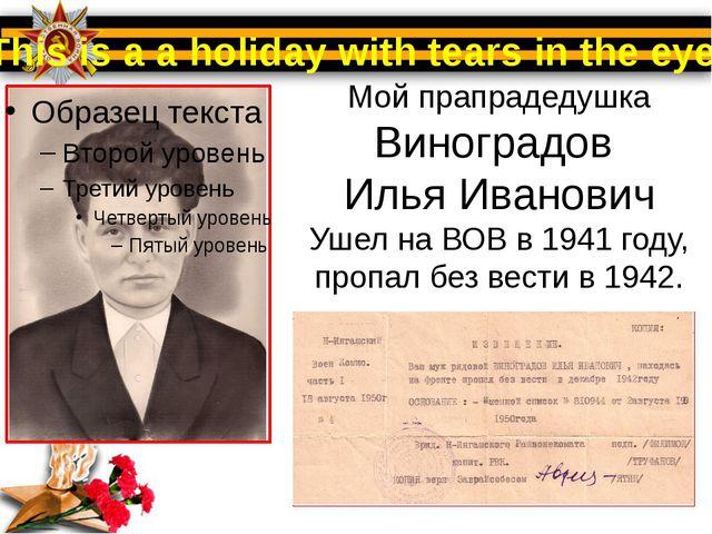Мой прапрадедушка Виноградов Илья Иванович Ушел на ВОВ в 1941 году, пропал бе...