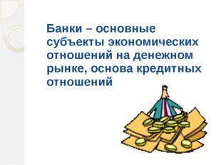 Банки – основные субъекты экономических отношений на денежном рынке, основа к