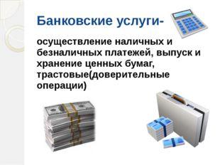 Банковские услуги- осуществление наличных и безналичных платежей, выпуск и хр
