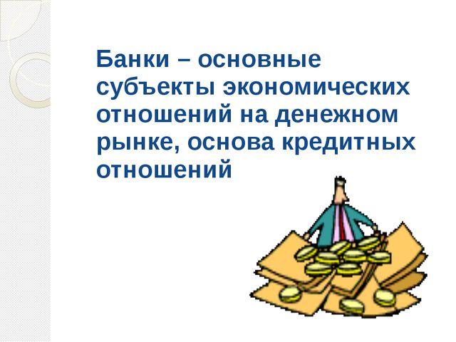 Банки – основные субъекты экономических отношений на денежном рынке, основа к...