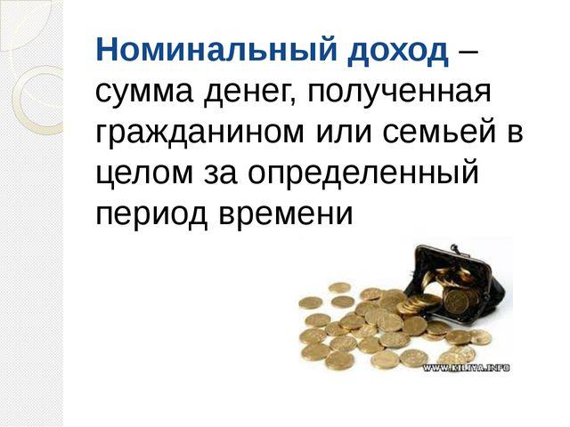 Номинальный доход – сумма денег, полученная гражданином или семьей в целом за...