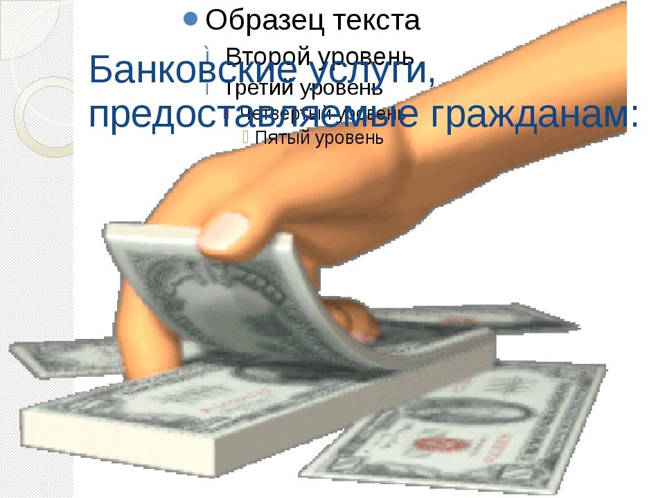 Банковские услуги, предоставляемые гражданам:
