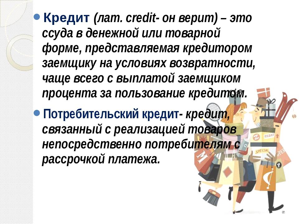 Кредит (лат. сredit- он верит) – это ссуда в денежной или товарной форме, пр...