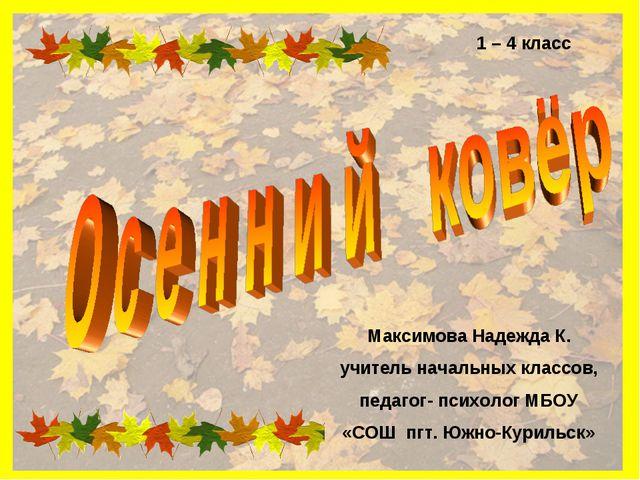1 – 4 класс Максимова Надежда К. учитель начальных классов, педагог- психолог...