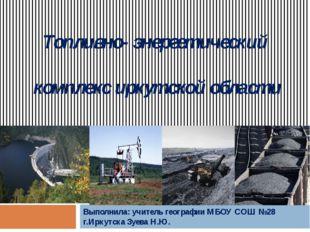 Топливно- энергетический комплекс иркутской области Выполнила: учитель геогра