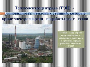 Теплоэлектроцентраль (ТЭЦ) - разновидность тепловых станций, которые кроме эл