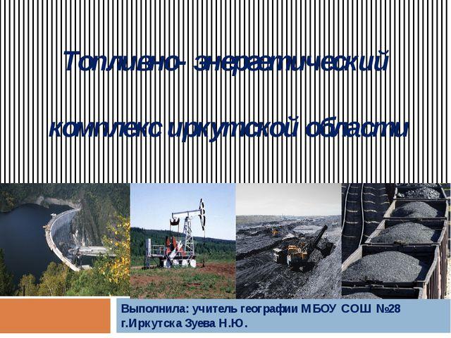 Топливно- энергетический комплекс иркутской области Выполнила: учитель геогра...