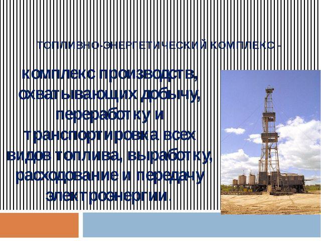 ТОПЛИВНО-ЭНЕРГЕТИЧЕСКИЙ КОМПЛЕКС - комплекс производств, охватывающих добычу,...