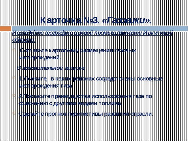 Карточка №3. «Газовики». Исследуйте географию газовой промышленности Иркутско...
