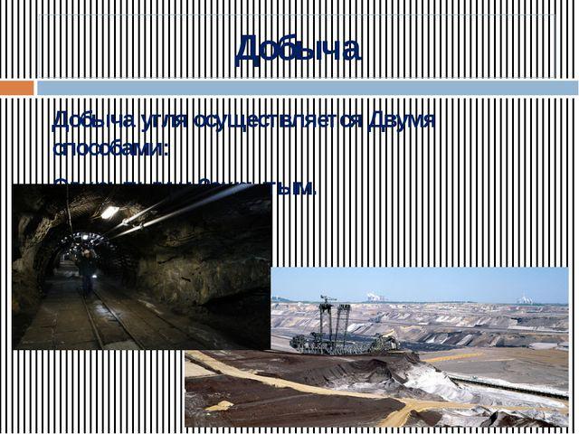 Добыча Добыча угля осуществляется Двумя способами: Открытым и Закрытым.