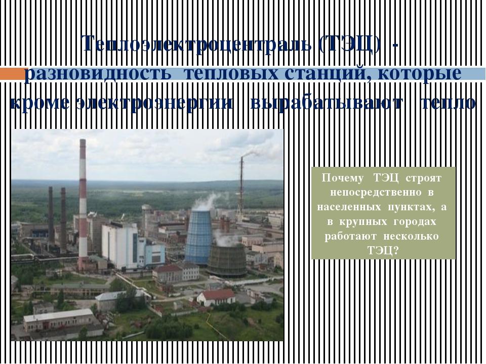 Теплоэлектроцентраль (ТЭЦ) - разновидность тепловых станций, которые кроме эл...