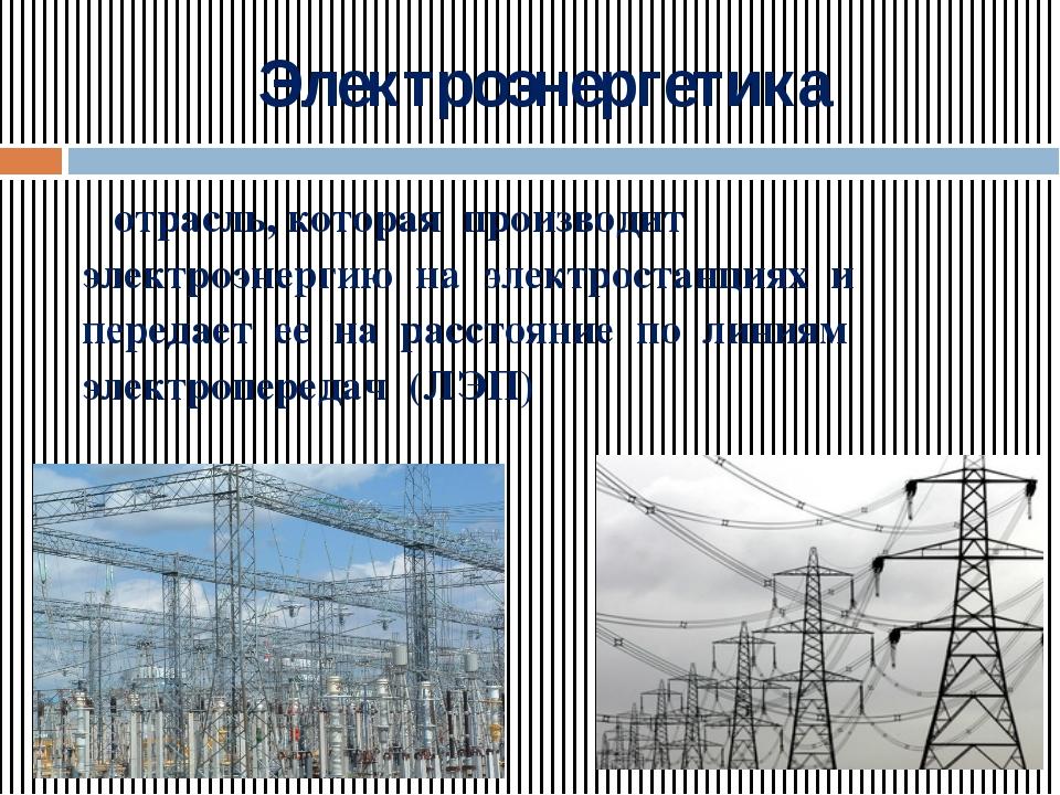 Электроэнергетика отрасль, которая производит электроэнергию на электростанци...