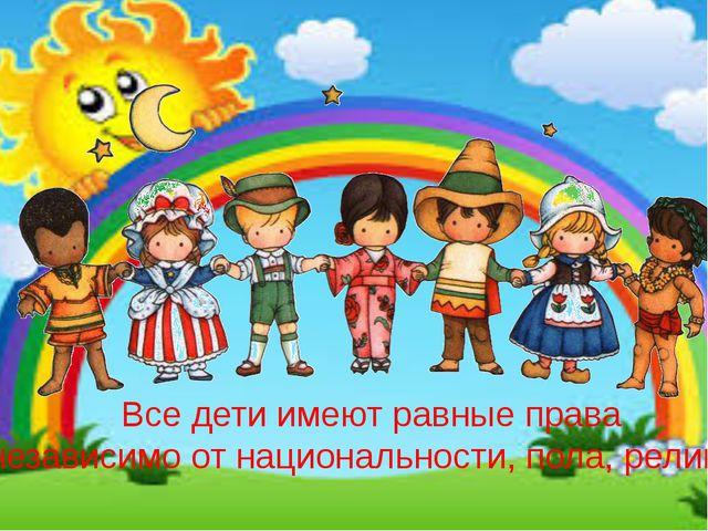 Все дети имеют равные права независимо от национальности, пола, религии
