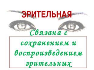 ЗРИТЕЛЬНАЯ Связана с сохранением и воспроизведением зрительных образов