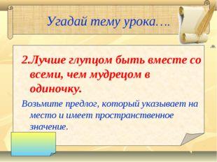 Угадай тему урока…. 2.Лучше глупцом быть вместе со всеми, чем мудрецом в один