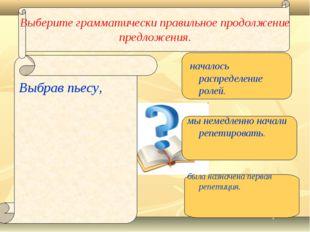 Выберите грамматически правильное продолжение предложения. Выбрав пьесу, нача