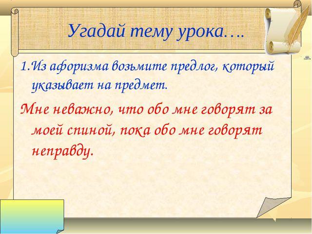Угадай тему урока…. 1.Из афоризма возьмите предлог, который указывает на пред...