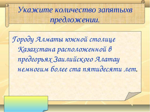 Укажите количество запятыхв предложении. Городу Алматы южной столице Казахста...