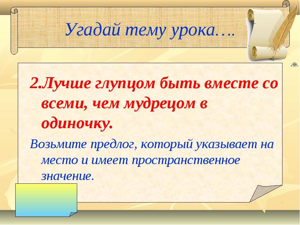 Угадай тему урока…. 2.Лучше глупцом быть вместе со всеми, чем мудрецом в один...