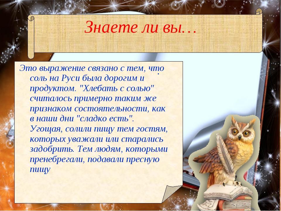 Знаете ли вы… . Это выражение связано с тем, что соль на Руси была дорогим и...
