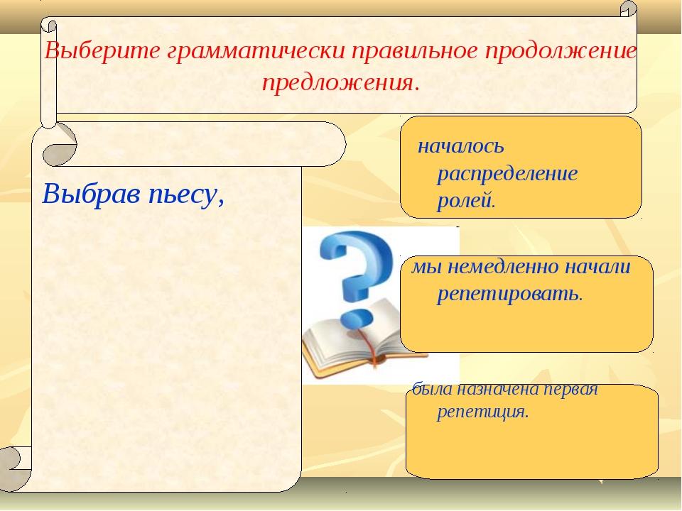 Выберите грамматически правильное продолжение предложения. Выбрав пьесу, нача...