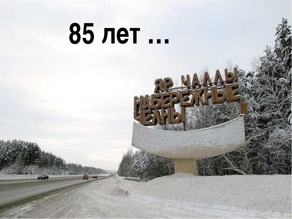 85 лет …
