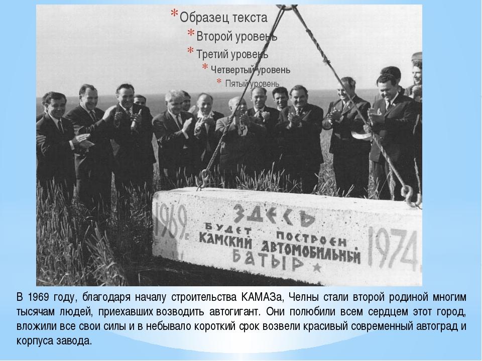 В 1969 году, благодаря началу строительства КАМАЗа, Челны стали второй родино...