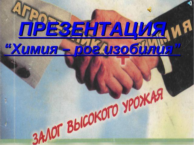 """ПРЕЗЕНТАЦИЯ """"Химия – рог изобилия"""""""