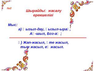 Шырайдың жасалу ерекшелігі Мыс: а) Қызыл-дау, қызыл-ырақ, Ақ-шыл, Боз-аң ; ә)