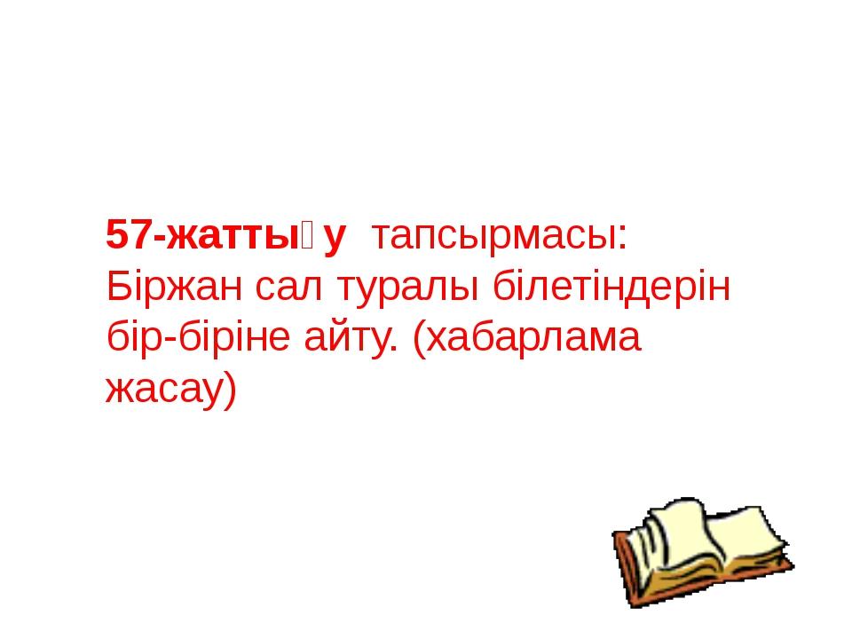 57-жаттығу тапсырмасы: Біржан сал туралы білетіндерін бір-біріне айту. (хабар...