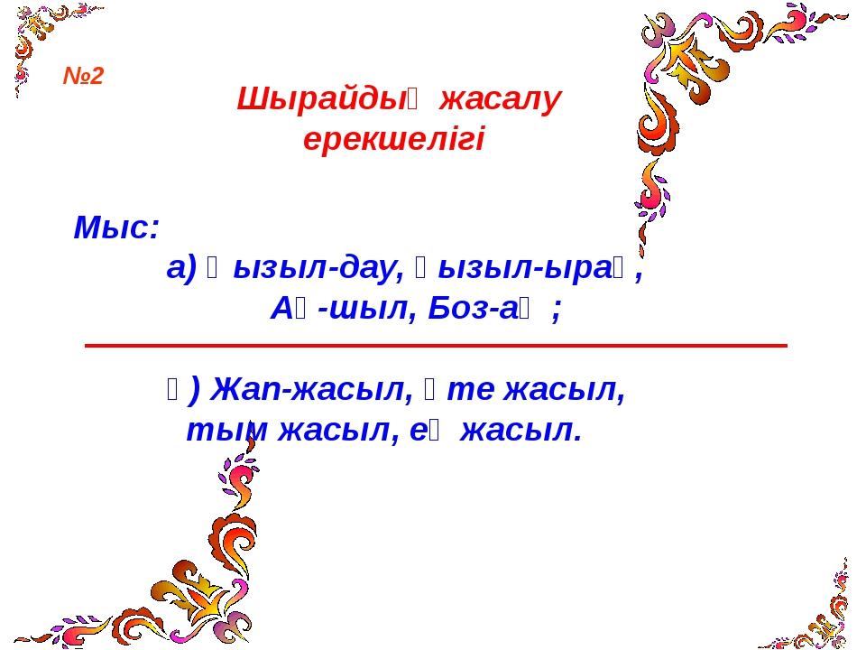 Шырайдың жасалу ерекшелігі Мыс: а) Қызыл-дау, қызыл-ырақ, Ақ-шыл, Боз-аң ; ә)...