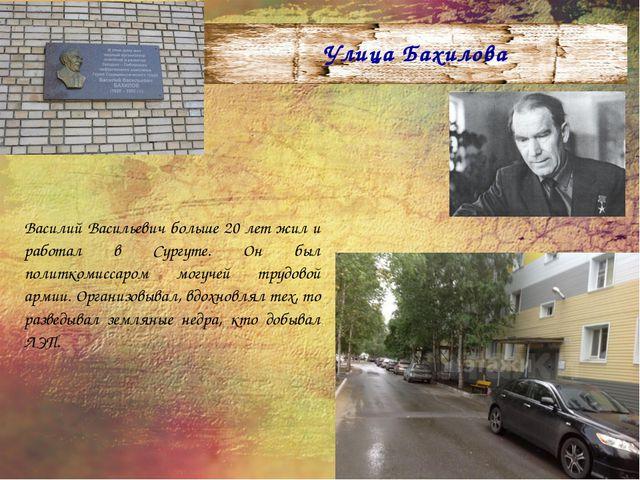 Улица Бахилова Василий Васильевич больше 20 лет жил и работал в Сургуте. Он б...