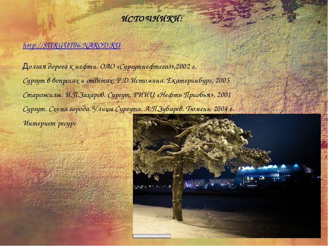 ИСТОЧНИКИ: http://SURGUT06.NAROD.RU Долгая дорога к нефти. ОАО «Сургутнефтега...