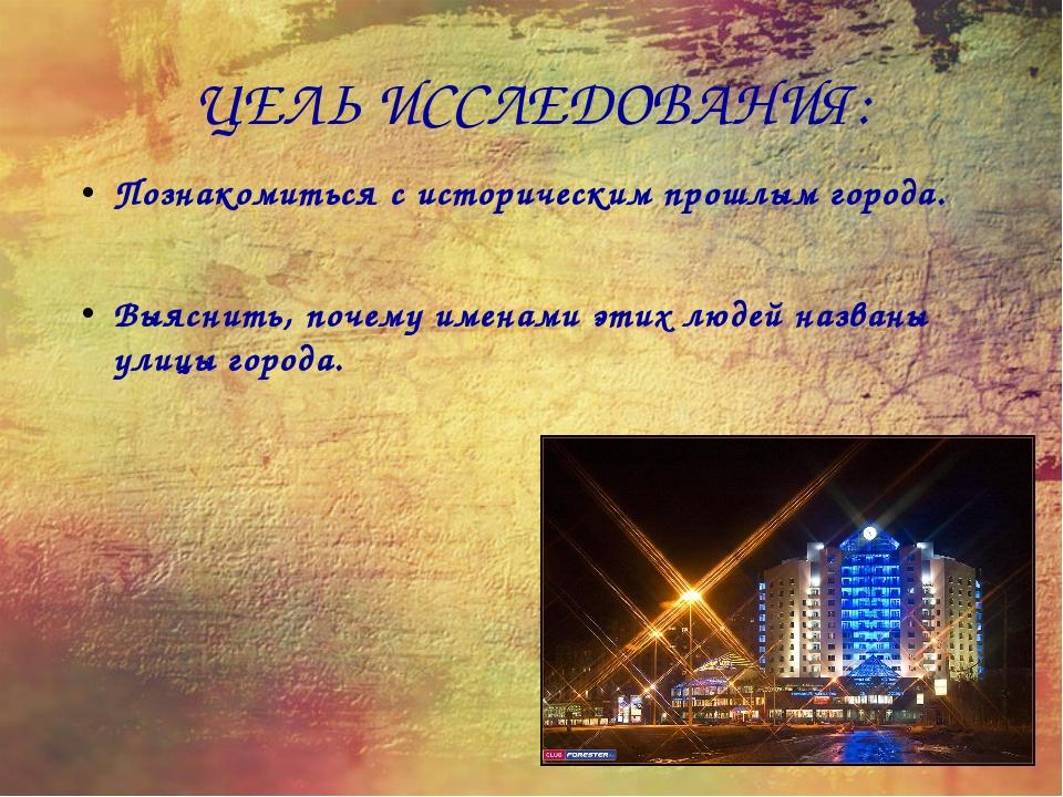 ЦЕЛЬ ИССЛЕДОВАНИЯ: Познакомиться с историческим прошлым города. Выяснить, поч...