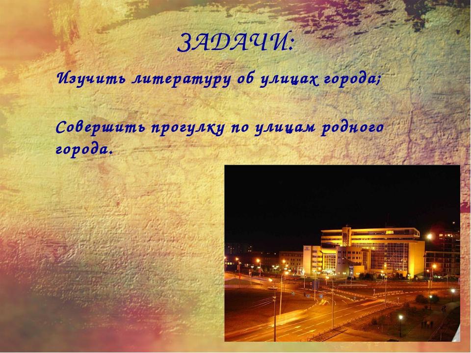 ЗАДАЧИ: Изучить литературу об улицах города; Совершить прогулку по улицам род...