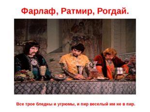 Фарлаф, Ратмир, Рогдай. Все трое бледны и угрюмы, и пир веселый им не в пир.