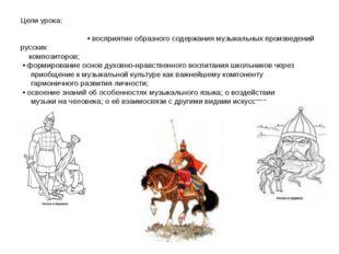 Цели урока: • восприятие образного содержания музыкальных произведений русски