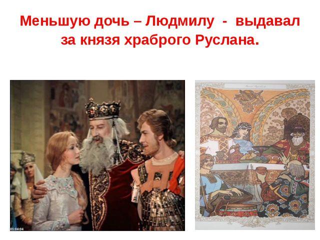 Меньшую дочь – Людмилу - выдавал за князя храброго Руслана.