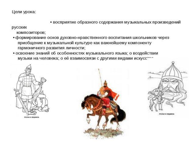 Цели урока: • восприятие образного содержания музыкальных произведений русски...