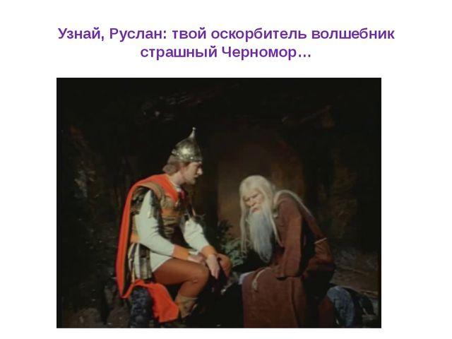 Узнай, Руслан: твой оскорбитель волшебник страшный Черномор…