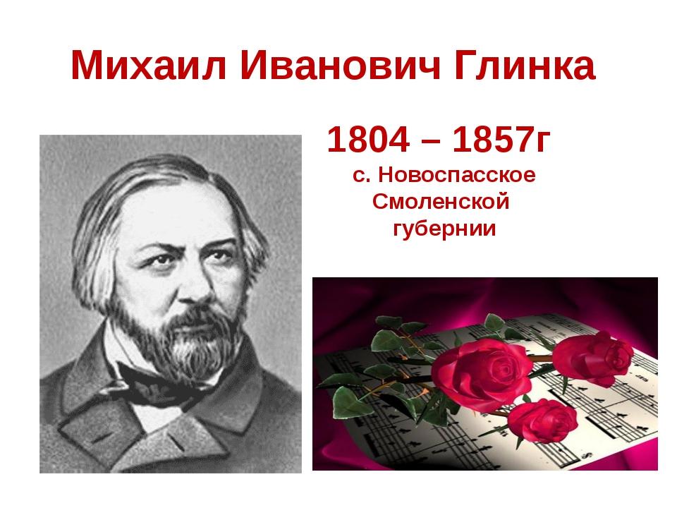 Михаил Иванович Глинка 1804 – 1857г с. Новоспасское Смоленской губернии