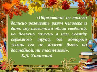 «Образование не только должно развивать разум человека и дать ему известный