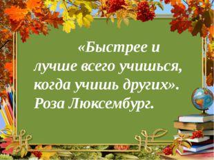 «Быстрее и лучше всего учишься, когда учишь других». Роза Люксембург.
