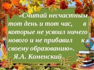 «Считай несчастным тот день и тот час, в которые не усвоил ничего нового и н
