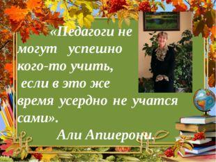 «Педагоги не могут успешно кого-то учить, если в это же время усердно не уча
