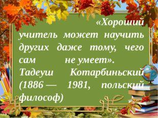 «Хороший учитель может научить других даже тому, чего сам неумеет». Тадеуш