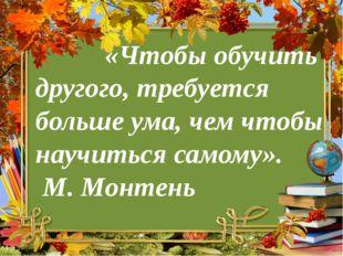 «Чтобы обучить другого, требуется больше ума, чем чтобы научиться самому».