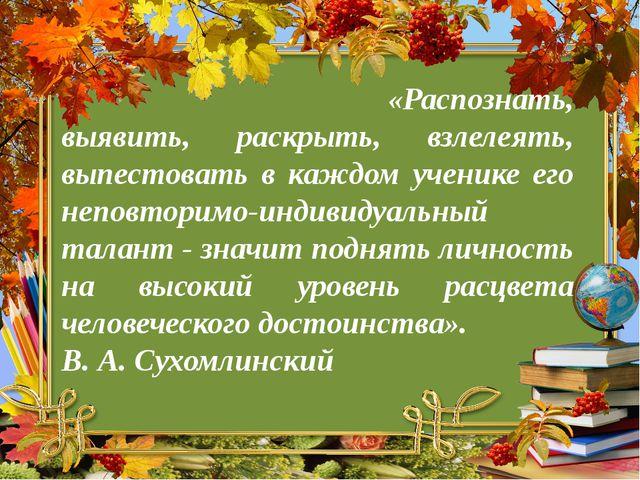 «Распознать, выявить, раскрыть, взлелеять, выпестовать в каждом ученике его...